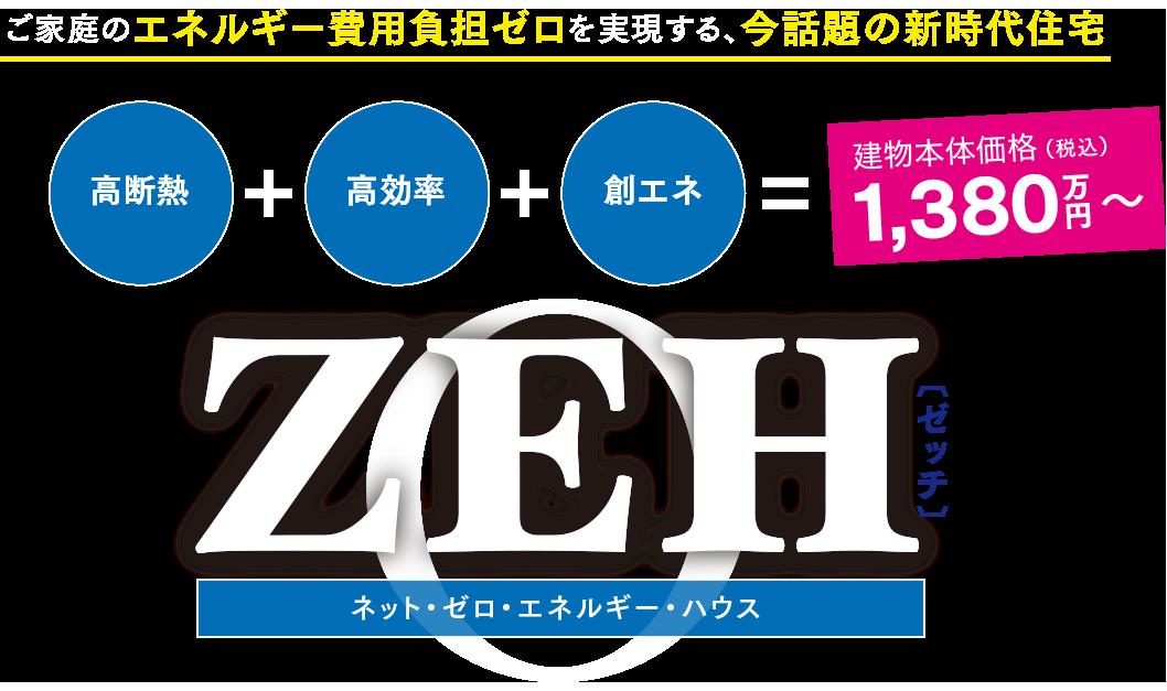 ご家庭のエネルギー費用負担ゼロを実現する、今話題の新時代住宅 ZEH[ゼッチ] ネット・ゼロ・エネルギーハウス 建物本体価格(税込)1,380万円〜