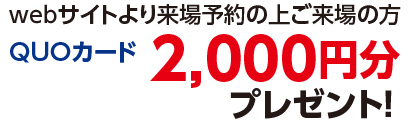 webサイトより見学予約の上ご来場の方 QUOカード2,000円分プレゼント!